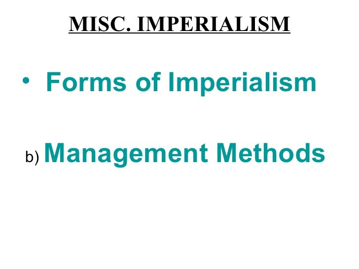MISC. IMPERIALISM• Forms of Imperialismb)   Management Methods