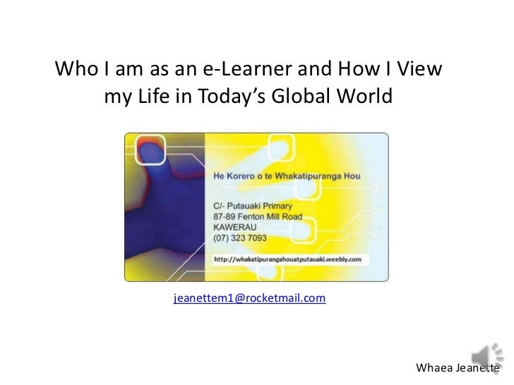 Who I am as an e-Learner and How I View    my Life in Today's Global World           jeanettem1@rocketmail.com            ...