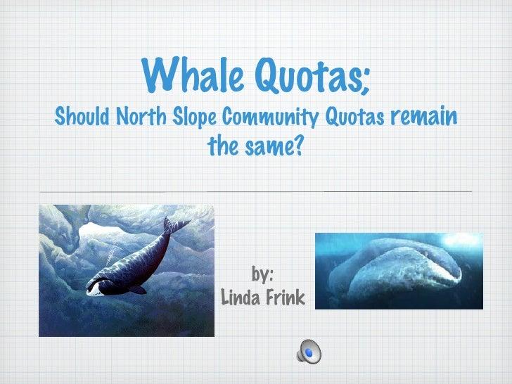 Whale Quotas; Should North Slope Community Quotas  remain the same? <ul><li>by: </li></ul><ul><li>Linda Frink </li></ul>