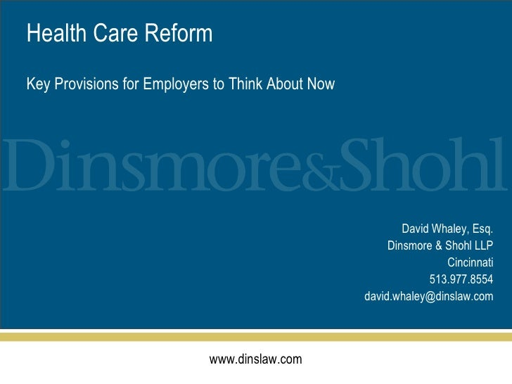 David Whaley, Esq. Dinsmore & Shohl LLP Cincinnati 513.977.8554 [email_address] Health Care Reform Key Provisions for Empl...