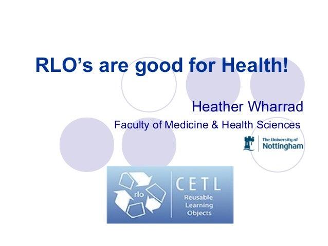 RLO's are good for Health! Heather Wharrad Faculty of Medicine & Health Sciences