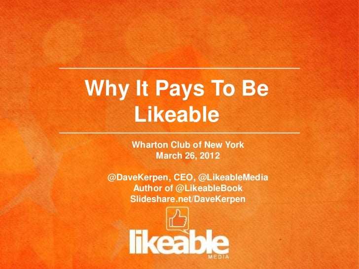 Why It Pays To Be    Likeable      Wharton Club of New York           March 26, 2012  @DaveKerpen, CEO, @LikeableMedia    ...