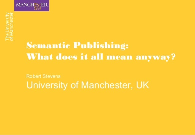 Semantic Publishing: What does it all mean anyway? Robert Stevens University of Manchester, UK