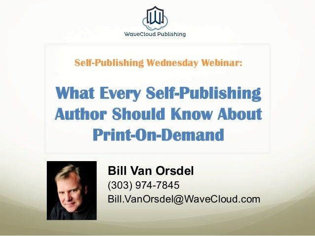 Self-Publishing Wednesday Webinar: What Every Self-Publishing Author Should Know About Print-On-Demand Bill Van Orsdel (30...