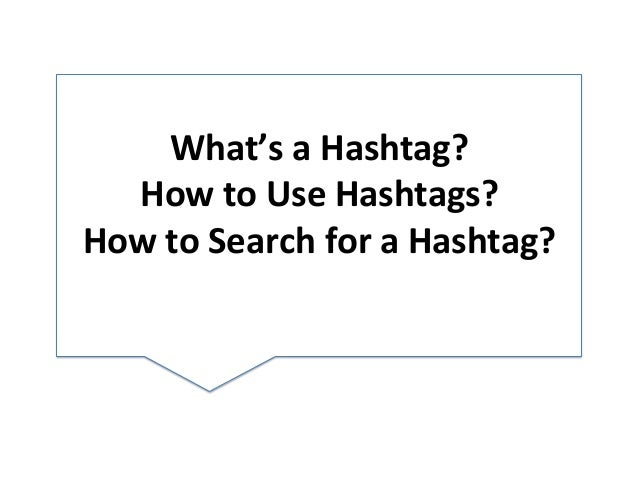 What's  a  Hashtag?     How  to  Use  Hashtags?   How  to  Search  for  a  Hashtag?