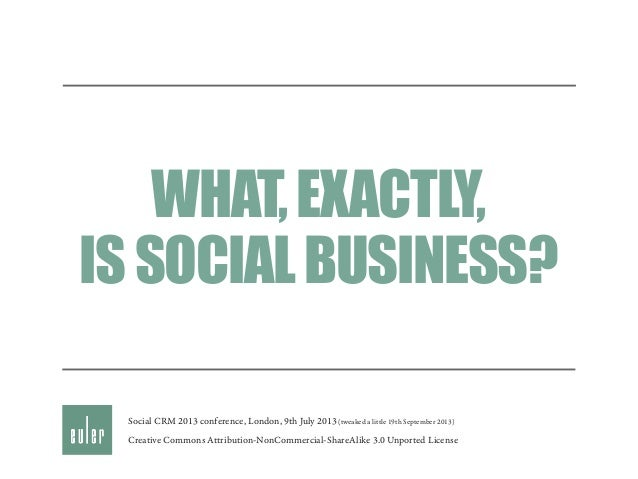 WHAT,EXACTLY, ISSOCIALBUSINESS? Creative Commons Attribution-NonCommercial-ShareAlike 3.0 Unported License Social CRM 2013...