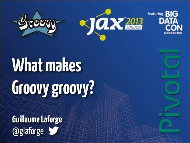 What makes Groovy groovy? Guillaume Laforge 