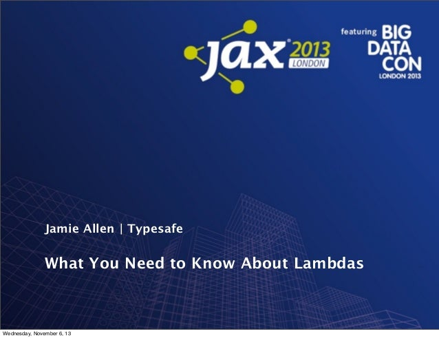 Jamie Allen | Typesafe  What You Need to Know About Lambdas  Wednesday, November 6, 13