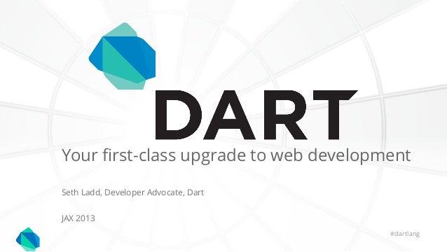JAX 2013Seth Ladd, Developer Advocate, Dart#dartlangYour first-class upgrade to web development