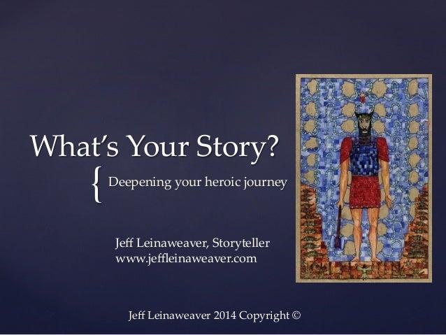 What's Your Story?  {  Deepening your heroic journey  Jeff Leinaweaver, Storyteller www.jeffleinaweaver.com  Jeff ...