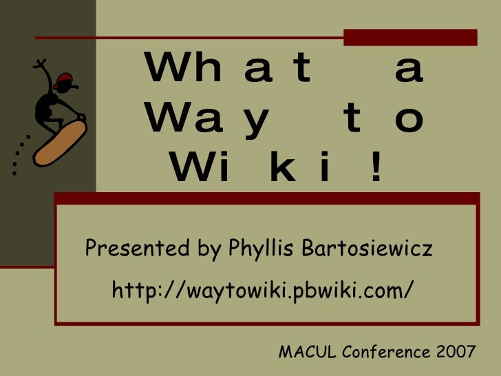 What a Way to Wiki! Presented by Phyllis Bartosiewicz   http://waytowiki.pbwiki.com/ MACUL Conference 2007