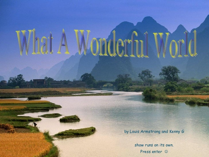 by Louis Armstrong and Kenny G show runs on its own. Press enter   What A Wonderful World
