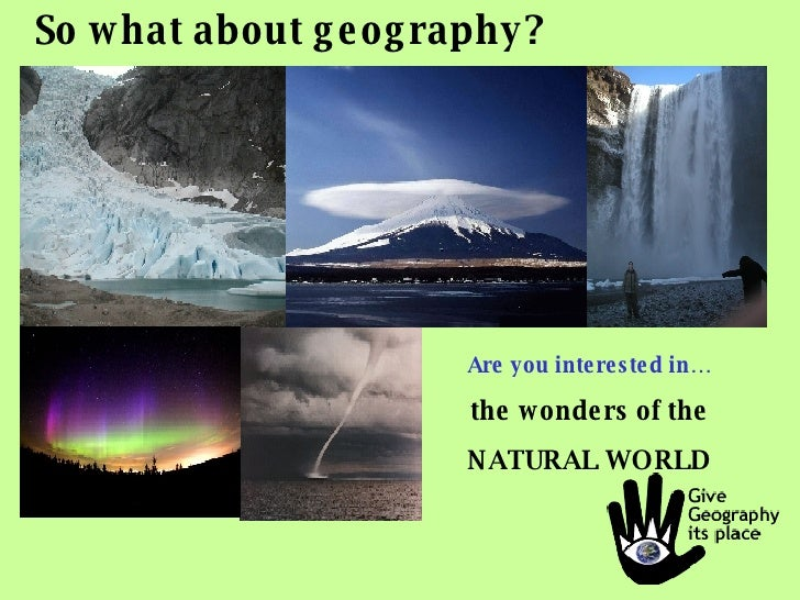 So what about geography? Are you interested in… the wonders of the NATURAL WORLD