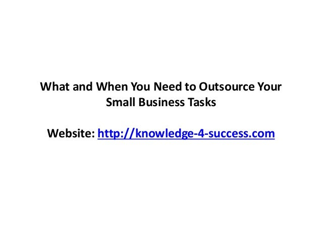 What and When You Need to Outsource Your Small Business Tasks Website: http://knowledge-4-success.com