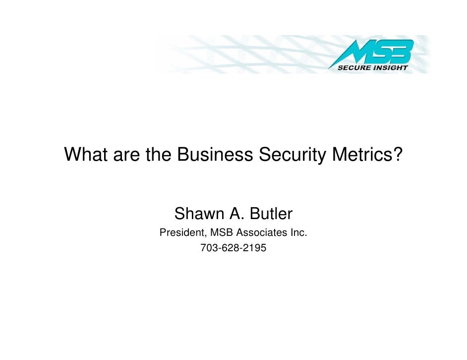 What are the Business Security Metrics?               Shawn A. Butler           President, MSB Associates Inc.            ...