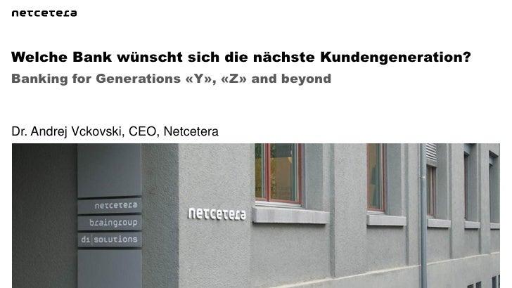 Welche Bank wünscht sich die nächste Kundengeneration?Banking for Generations «Y», «Z» and beyondDr. Andrej Vckovski, CEO,...