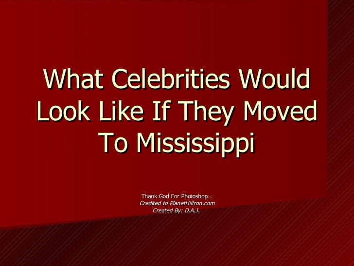 What Celebrities Would Look Like If They Moved To Mississippi Thank God For Photoshop… Credited to PlanetHiltron.com Creat...