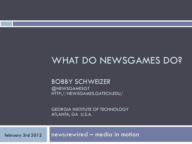 WHAT DO NEWSGAMES DO? BOBBY SCHWEIZER @NEWSGAMESGT HTTP://NEWSGAMES.GATECH.EDU/ GEORGIA INSTITUTE OF TECHNOLOGY ATLANTA, G...