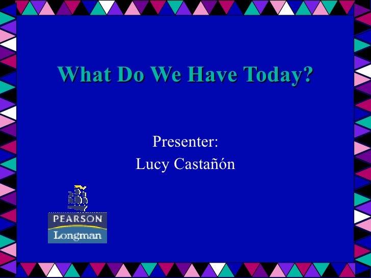 What Do We Have Today? Presenter : Lucy Castañón