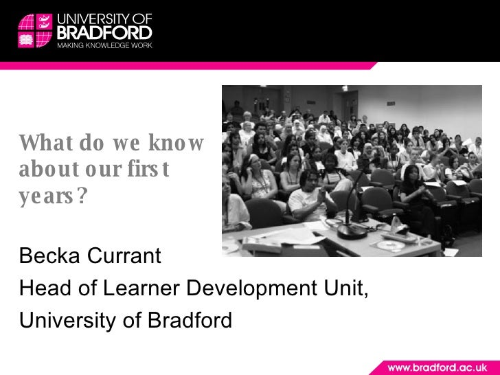 What do we know about our first years?  Becka Currant Head of Learner Development Unit,  University of Bradford