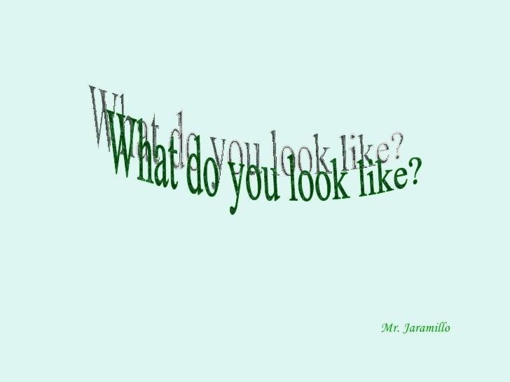 What do you look like? Mr. Jaramillo