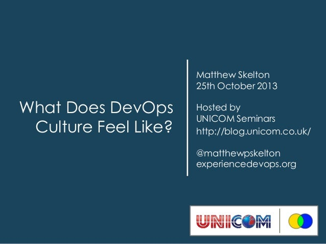 Matthew Skelton 25th October 2013  What Does DevOps Culture Feel Like?  Hosted by UNICOM Seminars http://blog.unicom.co.uk...