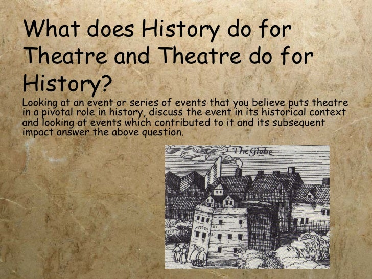 What does History do for Theatre and Theatre do for History? Looking at an event or series of events that you believe puts...