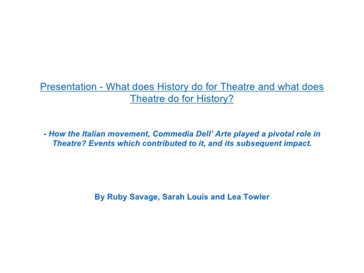 Presentation - What does History do for Theatre and what does Theatre do for History? - How the Italian movement, Commedia...
