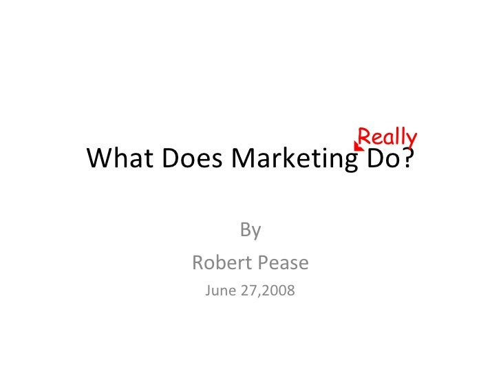 What Does Marketing Do? By Robert Pease June 27,2008 Really