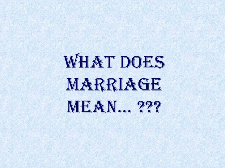 WHAT DOES MARRIAGE MEAN… ???
