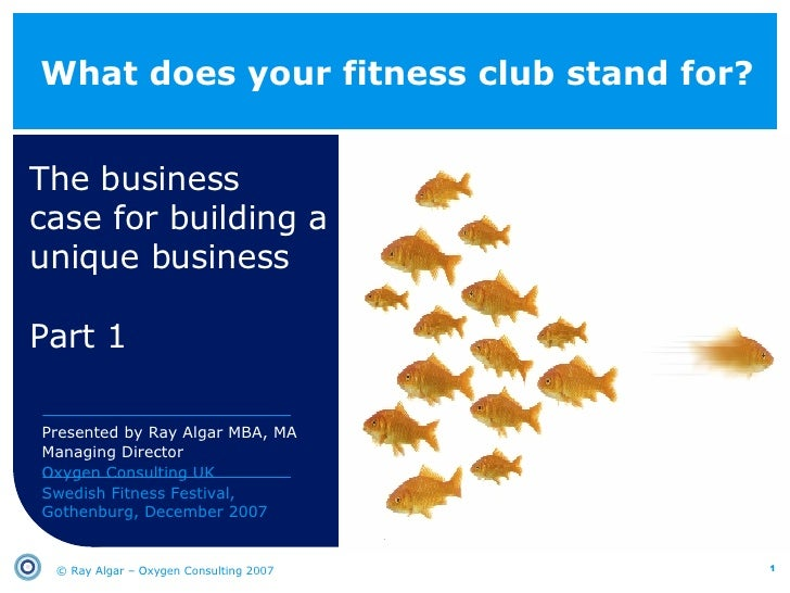 What does your fitness club stand for? The business  case for building a unique business Part 1 © Ray Algar – Oxygen Consu...