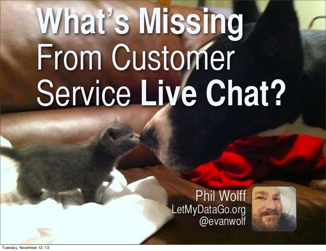 What's Missing From Customer Service Live Chat? Phil Wolff LetMyDataGo.org @evanwolf Tuesday, November 12, 13