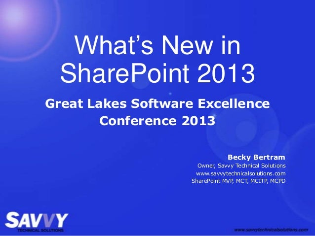 What's New in SharePoint 2013 Great Lakes Software Excellence Conference 2013 Becky Bertram Owner, Savvy Technical Solutio...