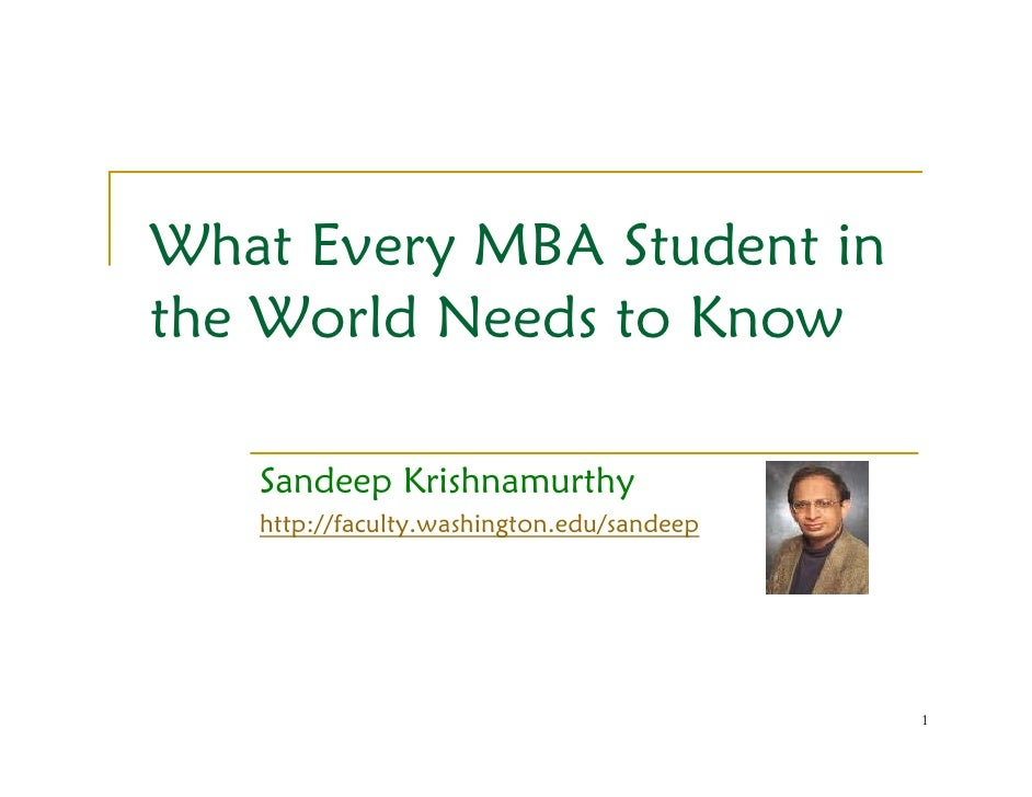 What Every MBA Student in the World Needs to Know     Sandeep Krishnamurthy    http://faculty.washington.edu/sandeep      ...