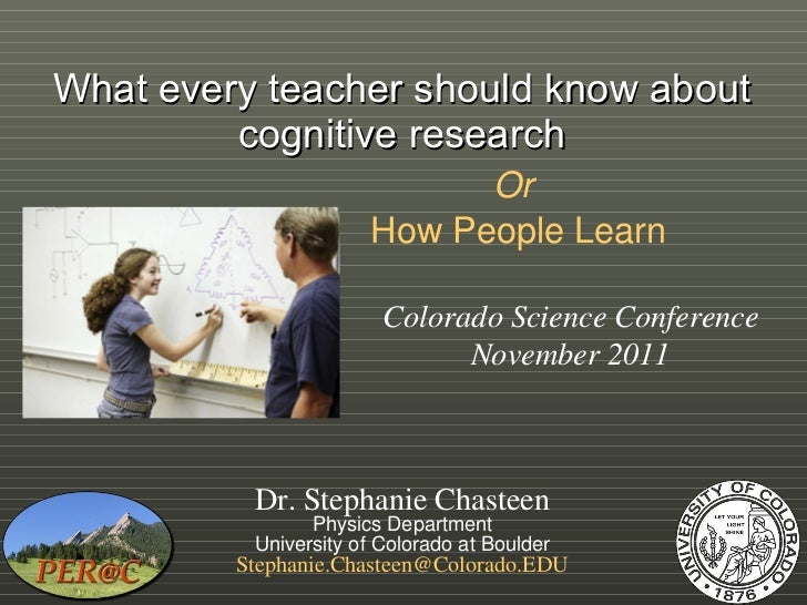 What every teacher should know about cognitive research Or   How People Learn Dr. Stephanie Chasteen Physics Department Un...
