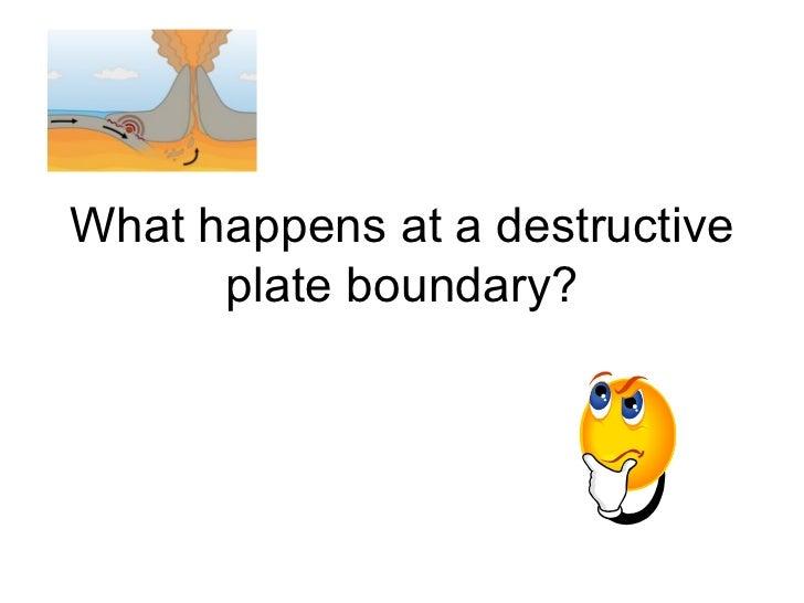 What happens at a destructive plate boundary?