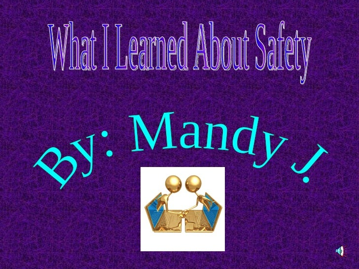 What I Learned About Safety By: Mandy J.