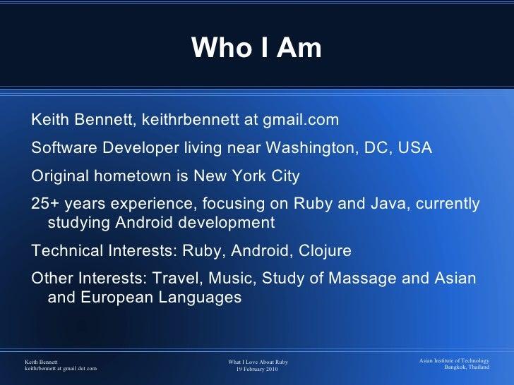 Who I Am <ul><li>Keith Bennett, keithrbennett at gmail.com