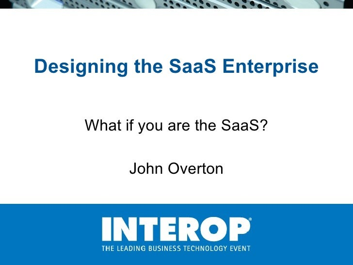 Designing the SaaS Enterprise What if you are the SaaS? John Overton