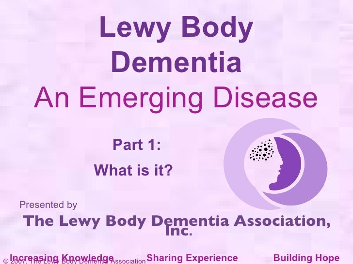 Lewy Body Dementia An Emerging Disease Part 1: What is it?     Presented by The Lewy Body Dementia Association, Inc . Incr...