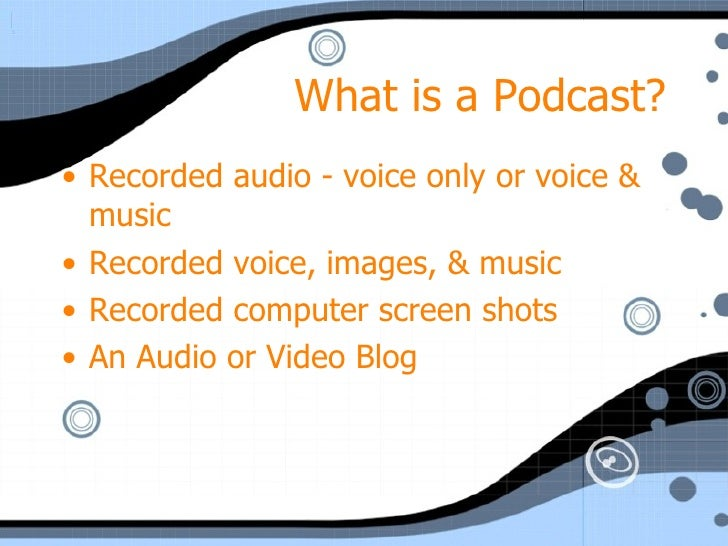 What is a Podcast? <ul><li>Recorded audio - voice only or voice & music </li></ul><ul><li>Recorded voice, images, & music ...