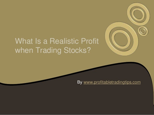 What Is a Realistic Profitwhen Trading Stocks?                   By www.profitabletradingtips.com