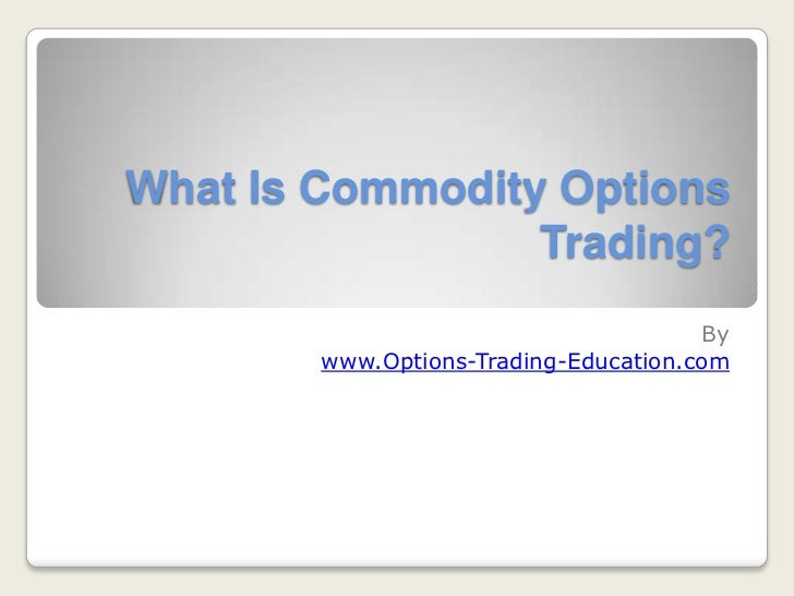 What Is Commodity Options                 Trading?                                       By        www.Options-Trading-Edu...