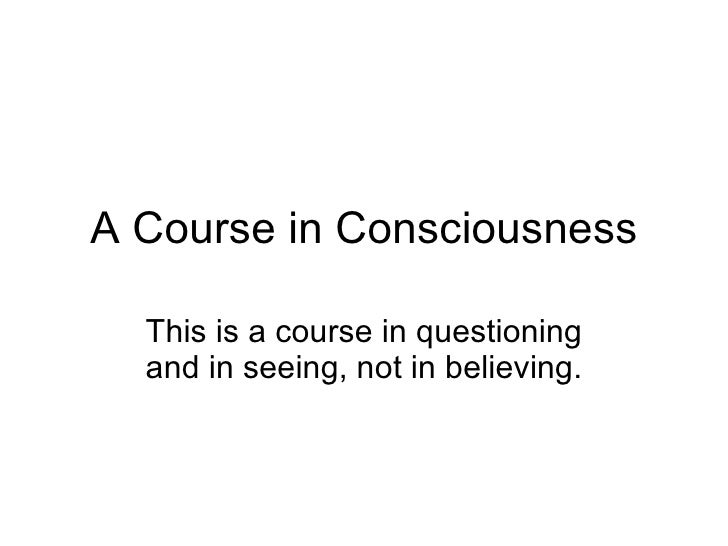 A Course in Consciousness This is a course in questioning and in seeing, not in believing.