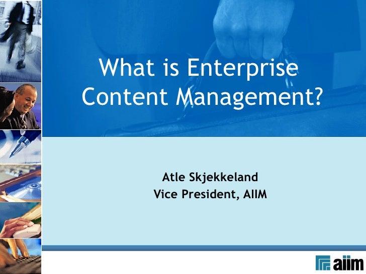 Atle Skjekkeland Vice President, AIIM What is Enterprise  Content Management?