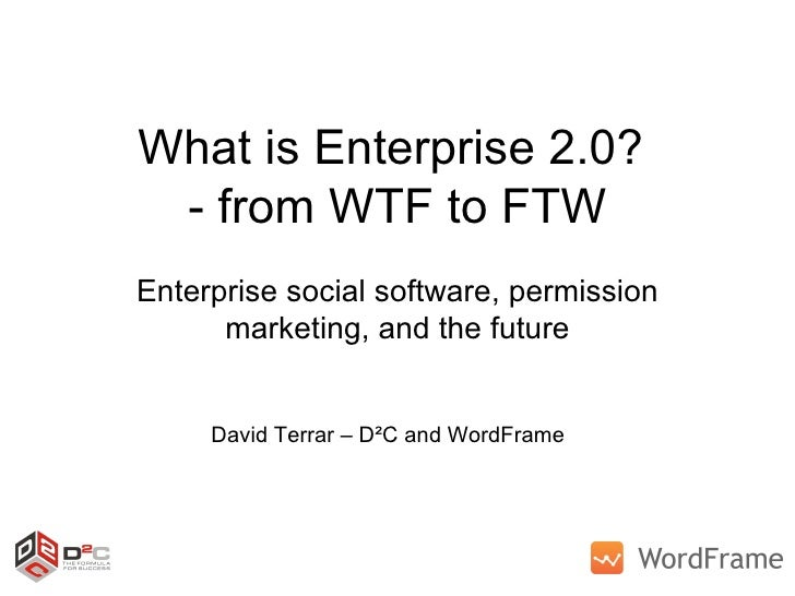 What is Enterprise 2.0?  - from WTF to FTW Enterprise social software, permission marketing, and the future David Terrar –...