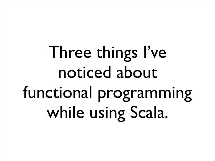 Three things I've     noticed aboutfunctional programming   while using Scala.
