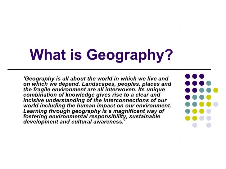 What is Geography? 'Geography is all about the world in which we live and on which we depend. Landscapes, peoples, places ...