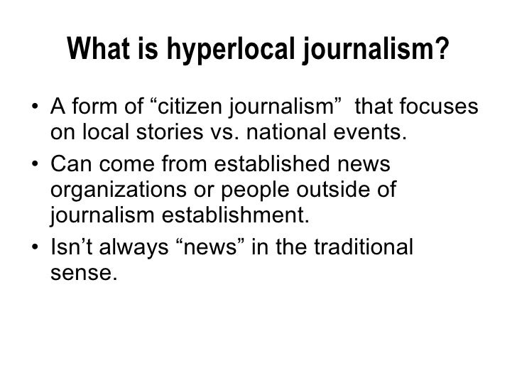 "What is hyperlocal journalism? <ul><li>A form of ""citizen journalism""  that focuses on local stories vs. national events. ..."