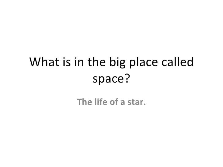 What is in the big place called space? The life of a star.